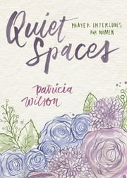 Quiet Spaces - Prayer Interludes for Women ebook by Patricia Wilson