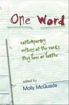 One Word - Contemporary Writers on the Words They Love or Loathe ebook by Molly McQuade