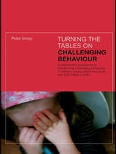 Turning the Tables on Challenging Behaviour - A Practitioner's Perspective to Transforming Challenging Behaviours in Children, Young People and Adults with SLD, PMLD or ASD ebook by Peter Imray