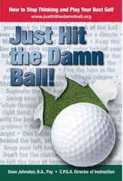 Just Hit The Damn Ball or How To Stop Thinking and Play Your Best Golf - Just Hit The Damn Ball!, #1 ebook by David Johnston