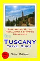 Tuscany, Italy Travel Guide - Sightseeing, Hotel, Restaurant & Shopping Highlights (Illustrated) ebook by Shawn Middleton