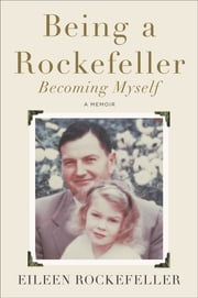 Being a Rockefeller, Becoming Myself - A Memoir ebook by Eileen Rockefeller