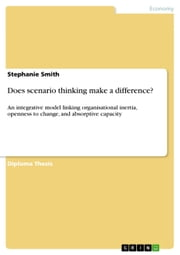 Does scenario thinking make a difference? - An integrative model linking organisational inertia, openness to change, and absorptive capacity ebook by Stephanie Smith