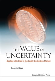The Value of Uncertainty - Dealing with Risk in the Equity Derivatives Market ebook by George Kaye
