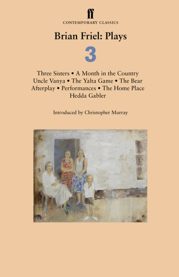 Brian Friel: Plays 3 - Three Sisters; A Month in the Country; Uncle Vanya; The Yalta Game; The Bear; Afterplay; Performances; The Home Place; Hedda Gabler ebook by Brian Friel