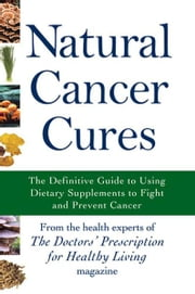 Natural Cancer Cures: The Definitive Guide to Using Dietary Supplements to Fight and Prevent Cancer ebook by The Health Experts of the Doctors' Prescription for Healthy Living