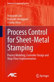 Process Control for Sheet-Metal Stamping - Process Modeling, Controller Design and Shop-Floor Implementation ebook by Yongseob Lim,Ravinder Venugopal,A Galip Ulsoy