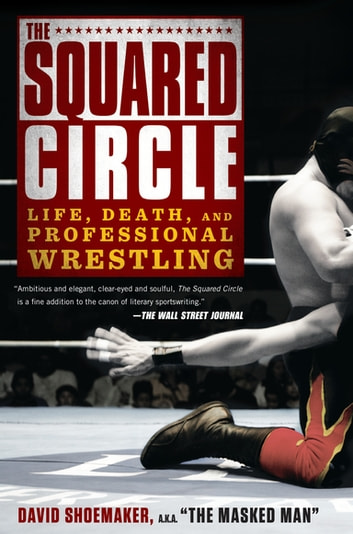 The Squared Circle - Life, Death, and Professional Wrestling ebook by David Shoemaker