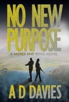 No New Purpose - A Moses and Rock Novel ebook by A. D. Davies