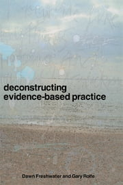 Deconstructing Evidence-Based Practice ebook by Dawn Freshwater,Gary Rolfe