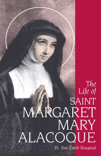 The Life of St. Margaret Mary Alacoque ebook by Rt. Rev. Emile Bougaud