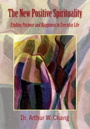 The New Positive Spirituality - Finding Purpose and Happiness in Everyday Life ebook by Dr. Arthur W. Chang