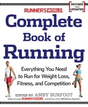 Runner's World Complete Book of Running: Everything You Need to Know to Run for Weight Loss, Fitness, and Competition - Everything You Need to Run for Weight Loss, Fitness, and Competition ebook by Amby Burfoot