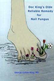 Doc King's Olde Reliable Remedy for Nail Fungus ebook by George Collier King