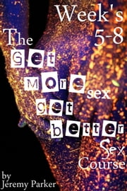The Get More Sex, Get Better Sex Course: Weeks 5-8 ebook by Jeremy Parker