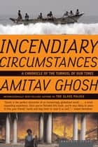 Incendiary Circumstances ebook by Amitav Ghosh