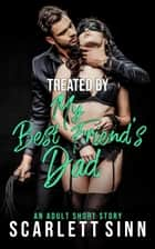 Treated by My Best Friend's Dad - My Best Friend's Dad, #3 ebook by Scarlett Sinn