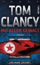 Mit aller Gewalt - Thriller ebook by Tom Clancy, Mark Greaney, Michael Bayer,...