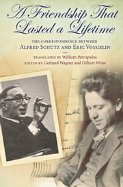A Friendship That Lasted a Lifetime - The Correspondence Between Alfred Schutz and Eric Voegelin ebook by Gerhard Wagner,Gerhard Wagner,Gilbert Weiss,Gilbert Weiss,William Petropulos