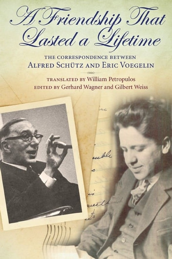 A Friendship That Lasted a Lifetime - The Correspondence Between Alfred Schutz and Eric Voegelin eBook by