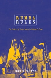 Rumba Rules - The Politics of Dance Music in Mobutu's Zaire ebook by Bob W. White