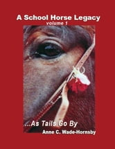 A School Horse Legacy, Volume 1: ...As Tails Go By ebook by Anne Wade-Hornsby