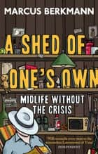 A Shed Of One's Own - Midlife Without the Crisis ebooks by Marcus Berkmann