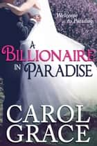 A Billionaire in Paradise ebook by Carol Grace