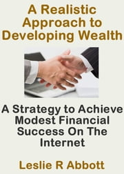 A Realistic Approach To Developing Wealth ebook by Leslie Abbott