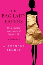 The Bag Lady Papers - The Priceless Experience of Losing It All ebook by Alexandra Penney