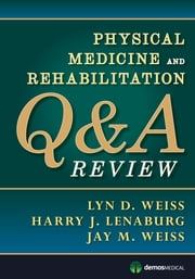 Physical Medicine and Rehabilitation Q&A Review ebook by Lyn Weiss, MD,Harry Lenaburg, MD,Jay Weiss, MD