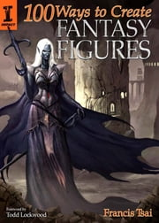 100 Ways To Create Fantasy Figures ebook by Francis Tsai