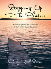 STEPPING UP TO THE PLATE: A Family Affected by Alcoholism & Kept in the Game by Faith ebook by Cindy Ruth Stuve