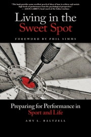 Living in the Sweet Spot - Preparing for Performance in Sport and Life ebook by Amy Baltzell