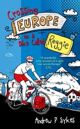 Good Vibrations: Crossing Europe on a Bike Called Reggie ebook by Andrew P. Sykes