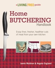 Home Butchering Handbook - A Living Free Guide ebook by Angela England,Jamie Waldron