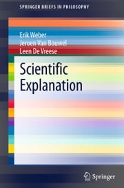 Scientific Explanation ebook by Erik Weber,Jeroen Van Bouwel,Leen De Vreese
