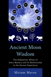 Ancient Moon Wisdom - The Kabbalistic Wheel of Astro Mystery and its Relationship to the Human Experience ebook by Miriam Maron