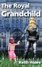 The Royal Grandchild ebook by Keith Hoare