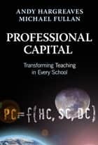 Professional Capital - Transformng Teaching in Every School ebook by Andy Hargreaves, Michael Fullan