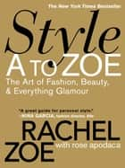 Style A to Zoe - The Art of Fashion, Beauty, & Everything Glamour ebook by Rachel Zoe, Rose Apodaca