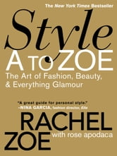 Style A to Zoe - The Art of Fashion, Beauty, & Everything Glamour ebook by Rachel Zoe,Rose Apodaca