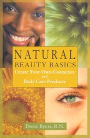 Natural Beauty Basics - Create Your Own Cosmetics and Body Care Products ebook by Dorie Byers