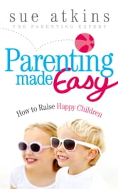 Parenting Made Easy - How to Raise Happy Children ebook by Sue Atkins