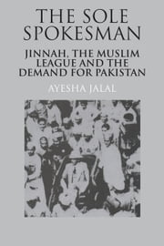 The Sole Spokesman - Jinnah, the Muslim League and the Demand for Pakistan ebook by Ayesha Jalal