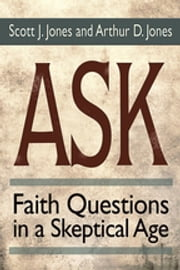Ask - Faith Questions in a Skeptical Age ebook by Scott J. Jones,Arthur D. Jones