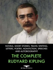The Complete Rudyard Kipling - Novels, Short Fiction, Travel Writing, Letters, Poetry, Non-Fiction, Speeches and Autobiography ebook by Rudyard Kipling