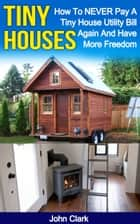 Tiny Houses: How To NEVER Pay A Tiny House Utility Bill Again And Have More Freedom ebook by John Clark