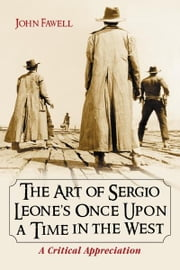 The Art of Sergio Leone's Once Upon a Time in the West: A Critical Appreciation ebook by John Fawell