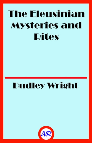 The Eleusinian Mysteries and Rites ebook by Dudley Wright